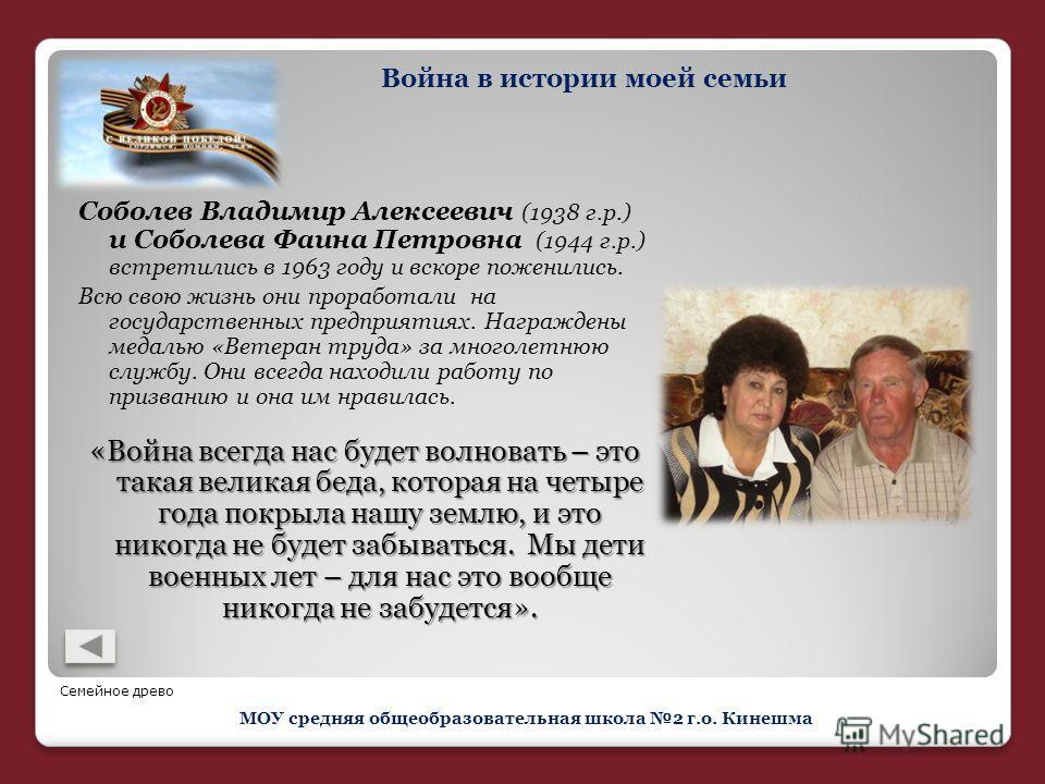 Соболев Владимир Алексеевич (1938 г.р.) и Соболева Фаина Петровна (1944 г.р.) встретились в 1963 году и вскоре поженились. Всю свою жизнь они проработали на государственных предприятиях. Награждены медалью «Ветеран труда» за многолетнюю службу. Они в