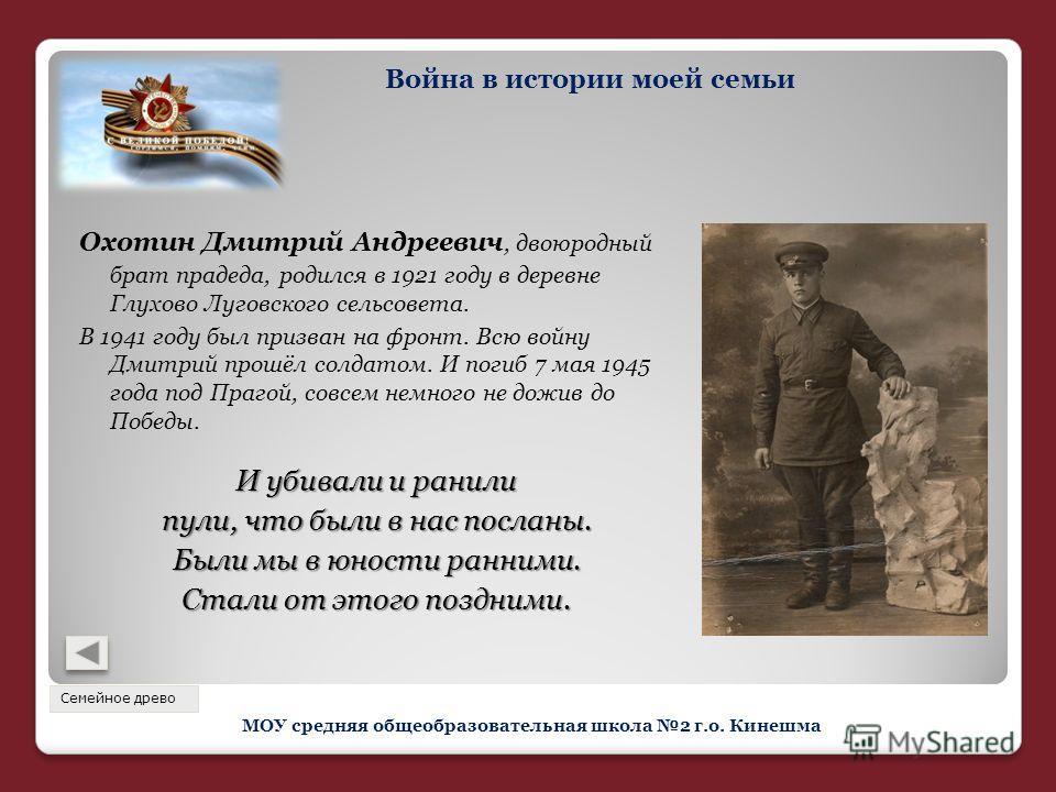 Охотин Дмитрий Андреевич, двоюродный брат прадеда, родился в 1921 году в деревне Глухово Луговского сельсовета. В 1941 году был призван на фронт. Всю войну Дмитрий прошёл солдатом. И погиб 7 мая 1945 года под Прагой, совсем немного не дожив до Победы