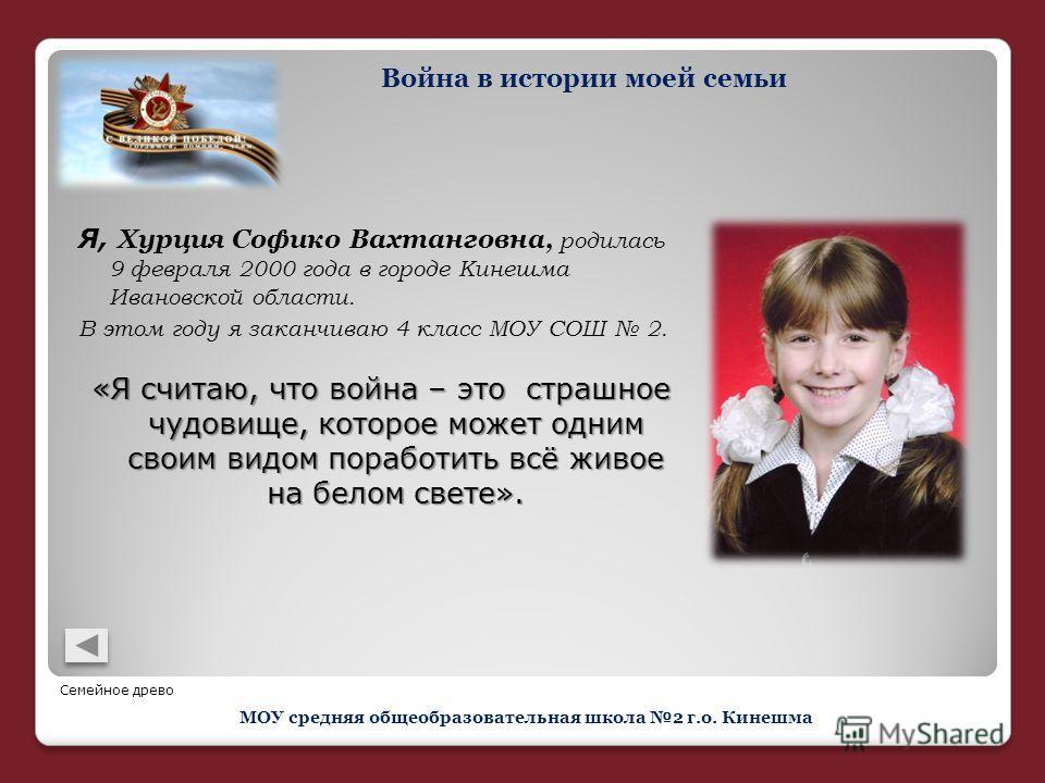 Я, Хурция Софико Вахтанговна, родилась 9 февраля 2000 года в городе Кинешма Ивановской области. В этом году я заканчиваю 4 класс МОУ СОШ 2. «Я считаю, что война – это страшное чудовище, которое может одним своим видом поработить всё живое на белом св