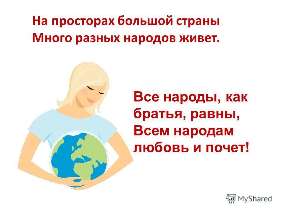 На просторах большой страны Много разных народов живет. Все народы, как братья, равны, Всем народам любовь и почет!