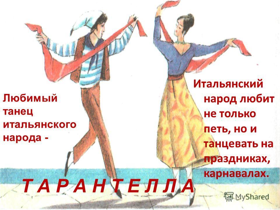 Итальянский народ любит не только петь, но и танцевать на праздниках, карнавалах. Любимый танец итальянского народа - Т А Р А Н Т Е Л Л А