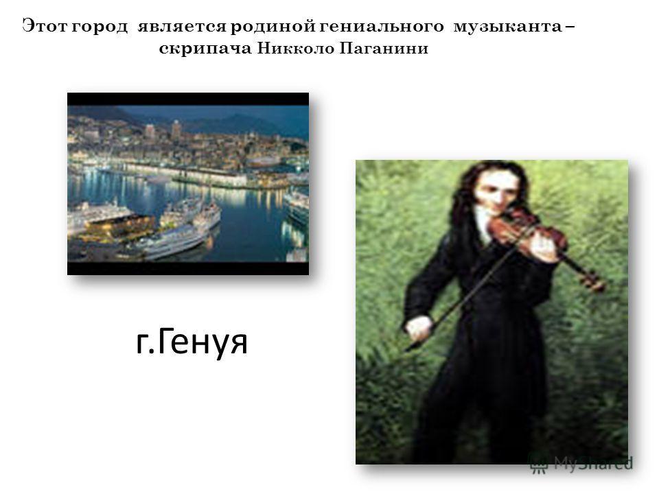 г.Генуя Этот город является родиной гениального музыканта – скрипача Никколо Паганини