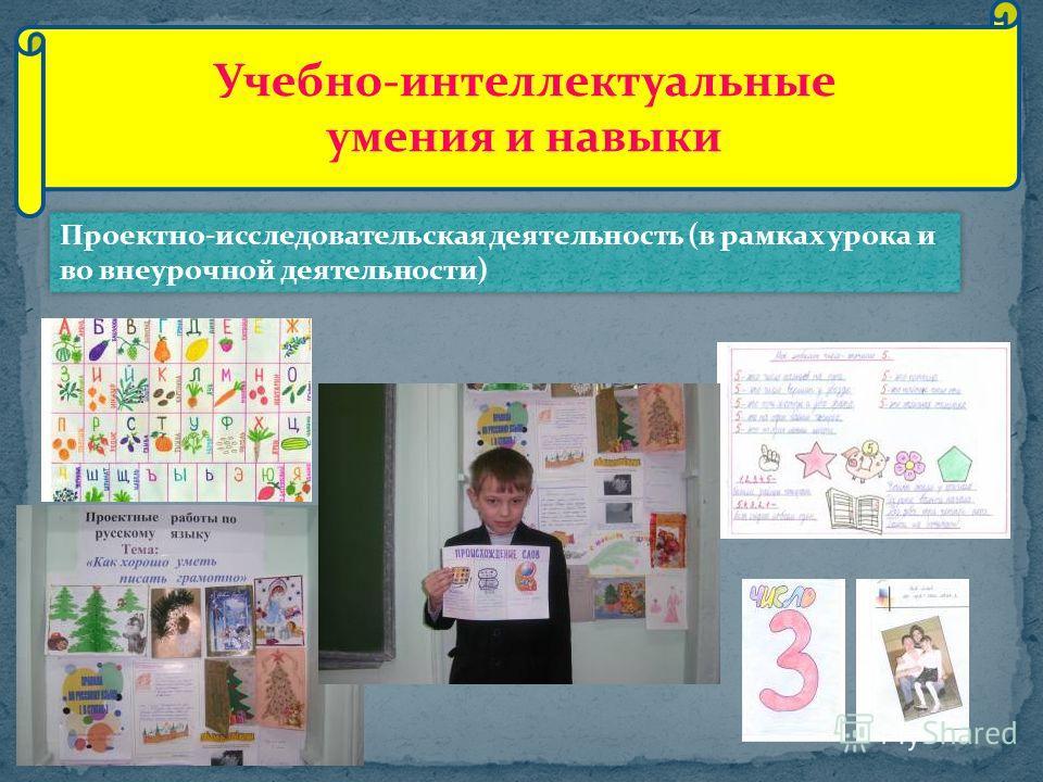 Проектно-исследовательская деятельность (в рамках урока и во внеурочной деятельности) Учебно-интеллектуальные умения и навыки