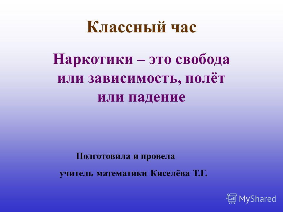 Классный час Наркотики – это свобода или зависимость, полёт или падение Подготовила и провела учитель математики Киселёва Т.Г.