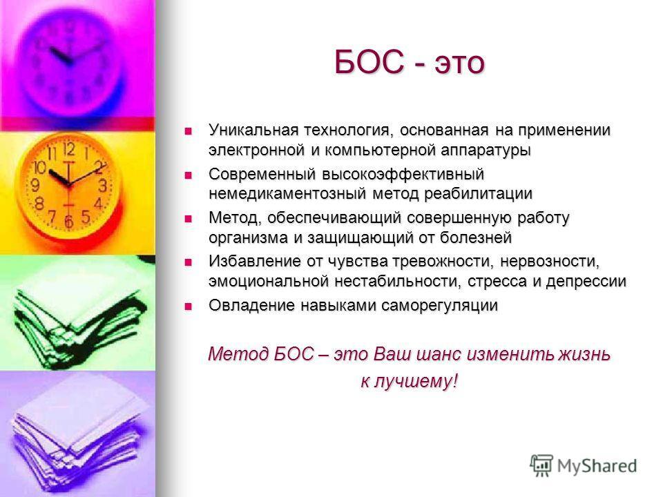 БОС - это Уникальная технология, основанная на применении электронной и компьютерной аппаратуры Уникальная технология, основанная на применении электронной и компьютерной аппаратуры Современный высокоэффективный немедикаментозный метод реабилитации С