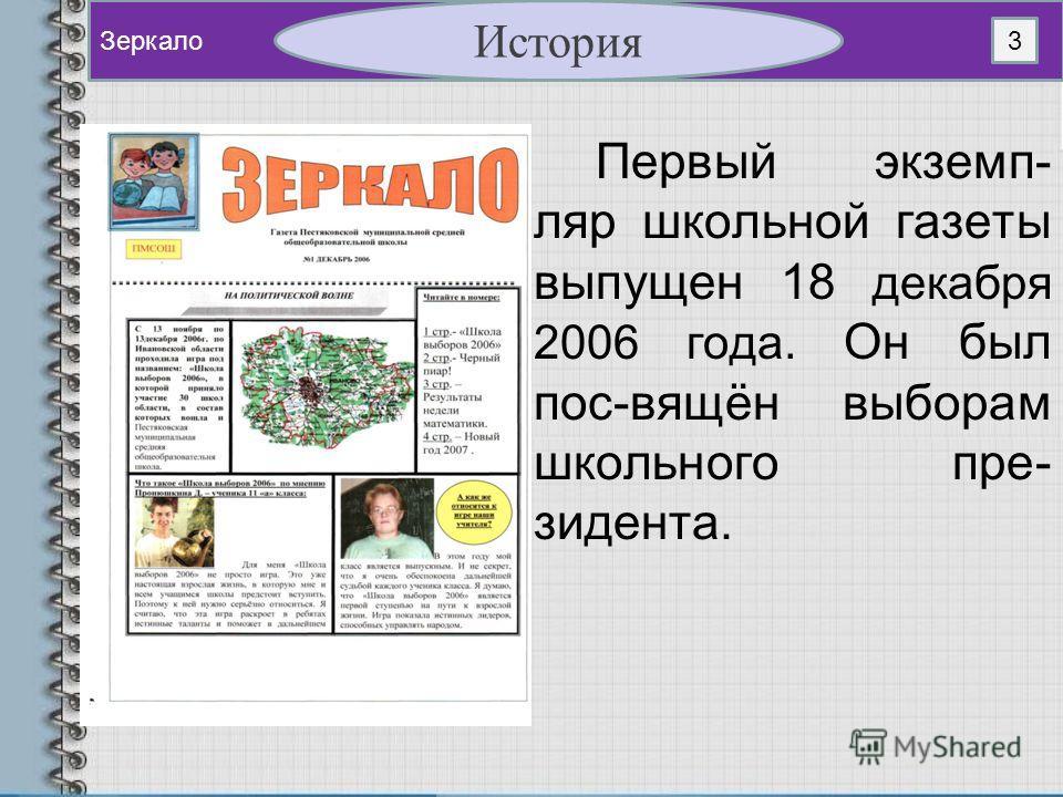 Первый экземп- ляр школьной газеты выпущен 18 декабря 2006 года. Он был пос-вящён выборам школьного пре- зидента. Зеркало История 3
