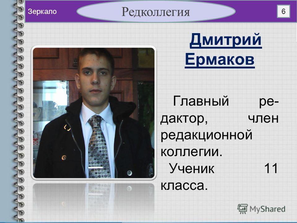 Дмитрий Ермаков Главный ре- дактор, член редакционной коллегии. Ученик 11 класса. Зеркало Редколлегия 6
