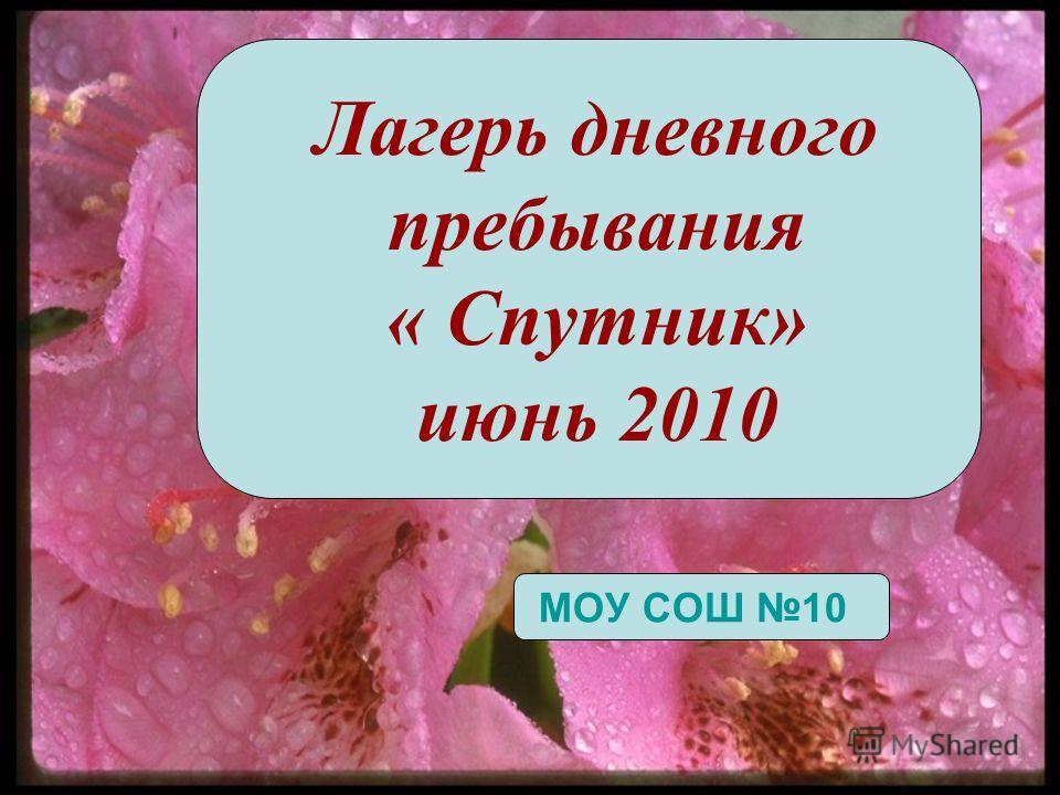 Лагерь дневного пребывания « Спутник» июнь 2010 МОУ СОШ 10