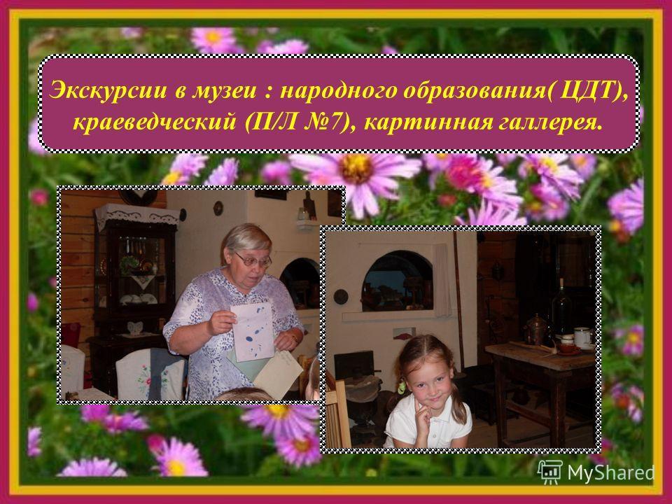 Экскурсии в музеи : народного образования( ЦДТ), краеведческий (П/Л 7), картинная галлерея.