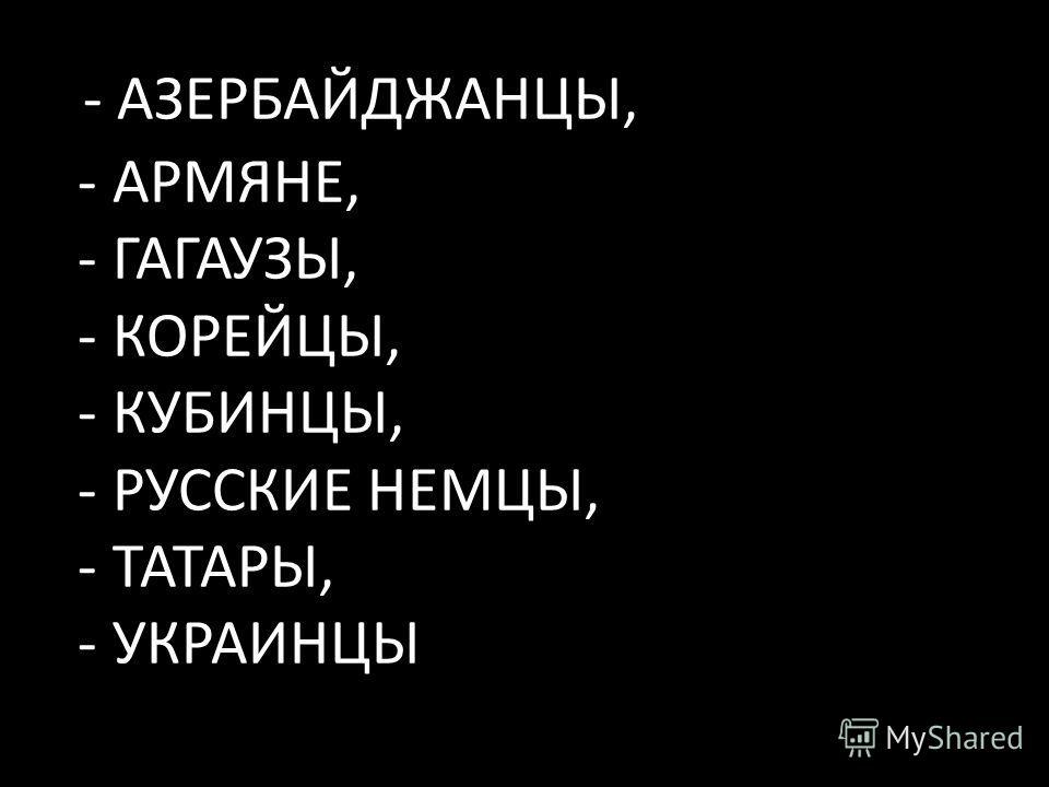 - АЗЕРБАЙДЖАНЦЫ, - АРМЯНЕ, - ГАГАУЗЫ, - КОРЕЙЦЫ, - КУБИНЦЫ, - РУССКИЕ НЕМЦЫ, - ТАТАРЫ, - УКРАИНЦЫ