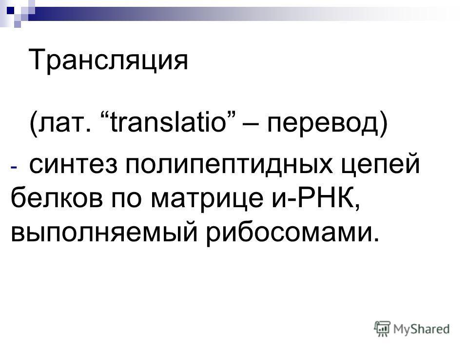 Трансляция (лат. translatio – перевод) - синтез полипептидных цепей белков по матрице и-РНК, выполняемый рибосомами.