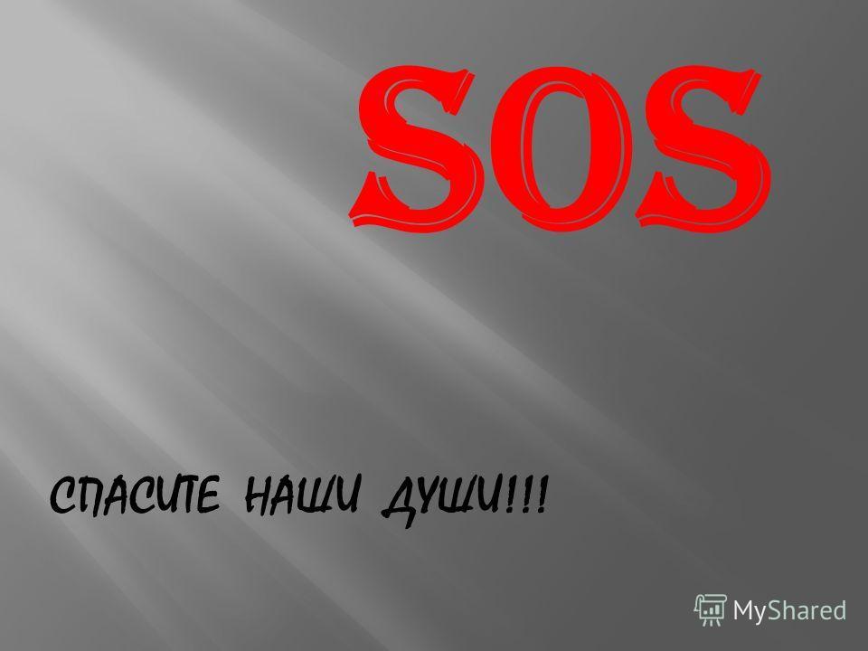 SOS СПАСИТЕ НАШИ ДУШИ!!!