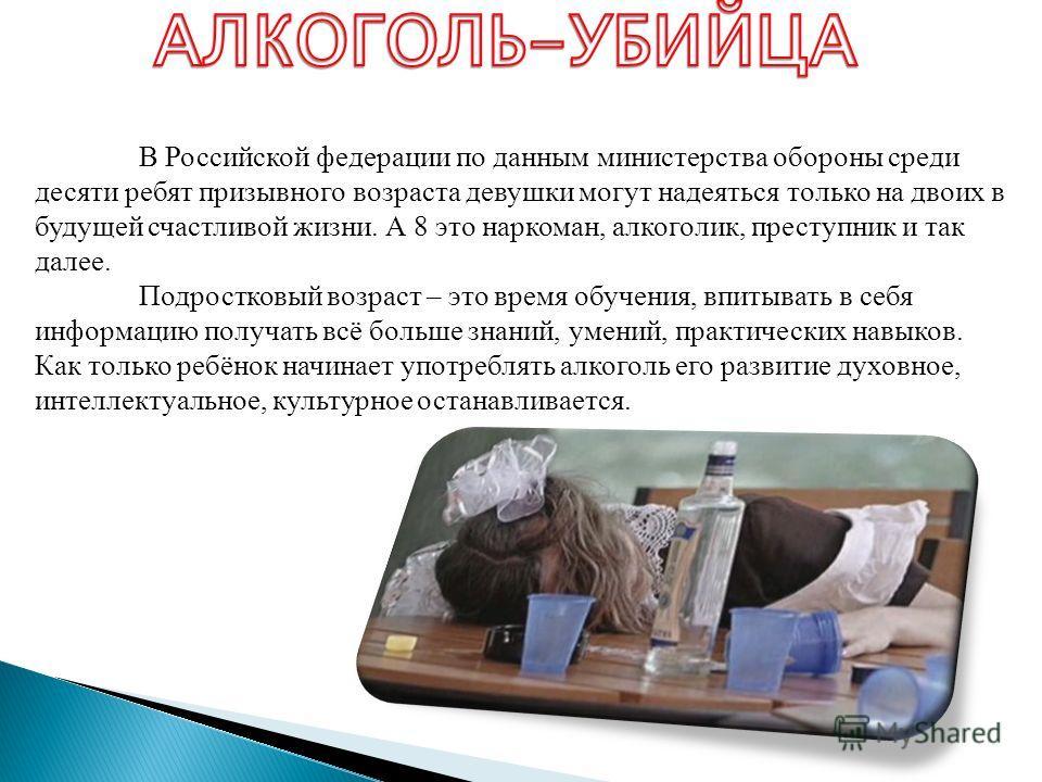 В Российской федерации по данным министерства обороны среди десяти ребят призывного возраста девушки могут надеяться только на двоих в будущей счастливой жизни. А 8 это наркоман, алкоголик, преступник и так далее. Подростковый возраст – это время обу