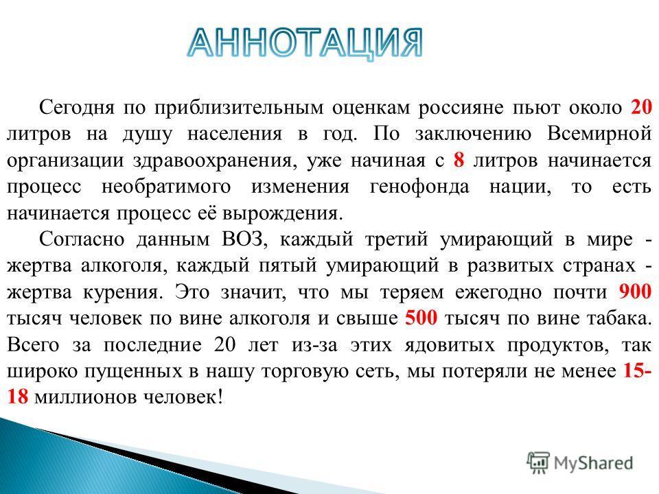 Сегодня по приблизительным оценкам россияне пьют около 20 литров на душу населения в год. По заключению Всемирной организации здравоохранения, уже начиная с 8 литров начинается процесс необратимого изменения генофонда нации, то есть начинается процес