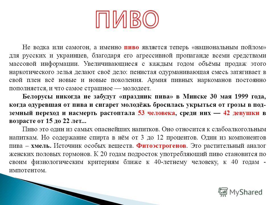 Не водка или самогон, а именно пиво является теперь «национальным пойлом» для русских и украинцев, благодаря его агрессивной пропаганде всеми средствами массовой информации. Увеличивающиеся с каждым годом объёмы продаж этого наркотического зелья дел