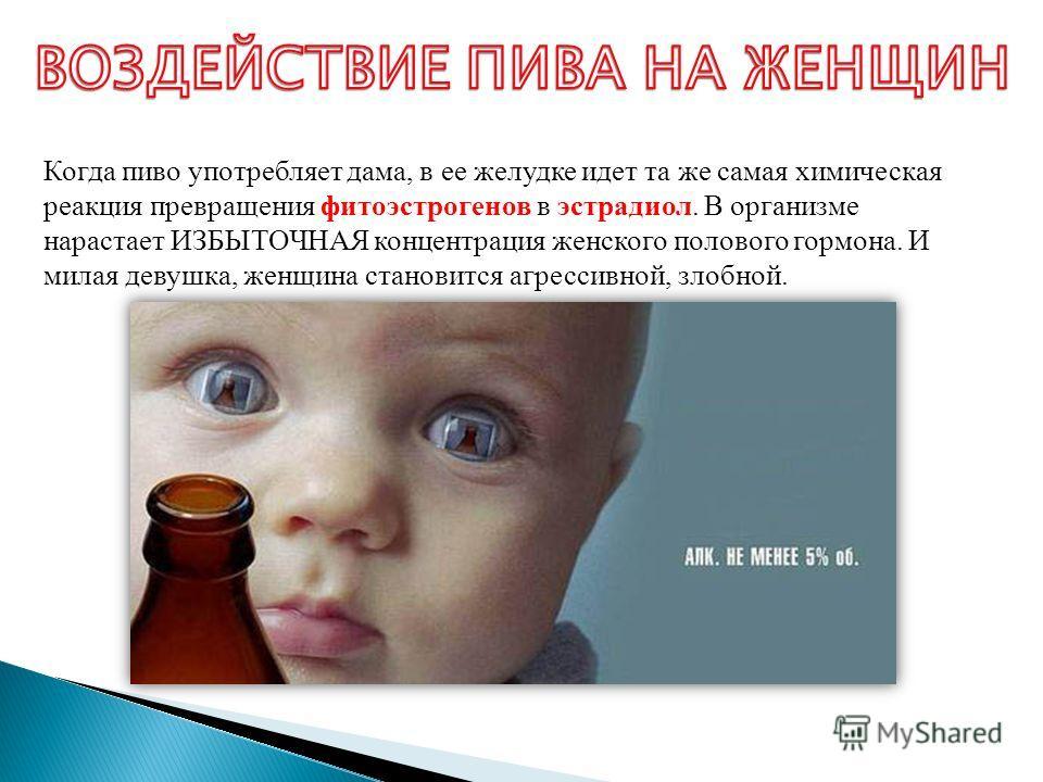 Когда пиво употребляет дама, в ее желудке идет та же самая химическая реакция превращения фитоэстрогенов в эстрадиол. В организме нарастает ИЗБЫТОЧНАЯ концентрация женского полового гормона. И милая девушка, женщина становится агрессивной, злобной.