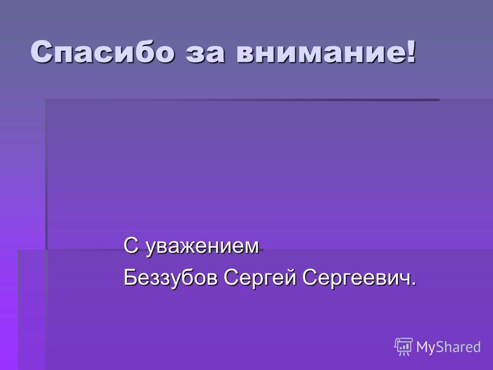 Спасибо за внимание! С уважением С уважением Беззубов Сергей Сергеевич. Беззубов Сергей Сергеевич.