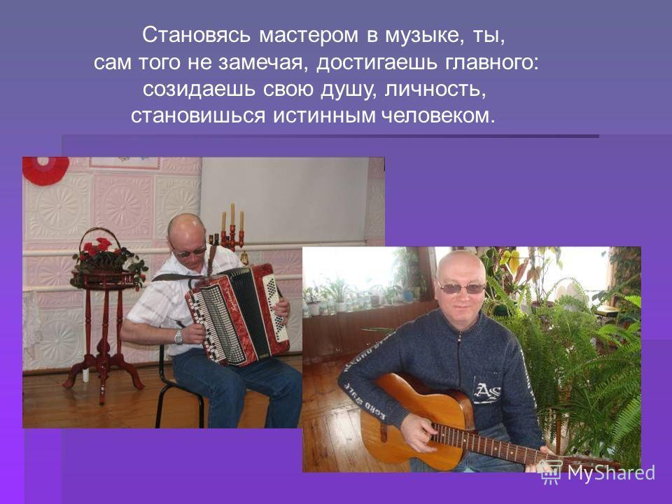 Становясь мастером в музыке, ты, сам того не замечая, достигаешь главного: созидаешь свою душу, личность, становишься истинным человеком.