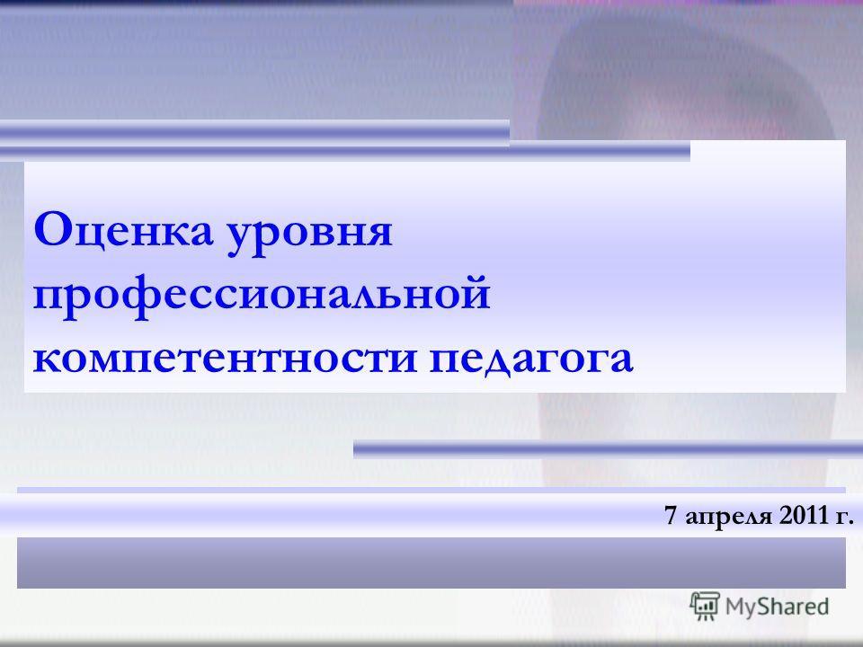 Оценка уровня профессиональной компетентности педагога 7 апреля 2011 г.