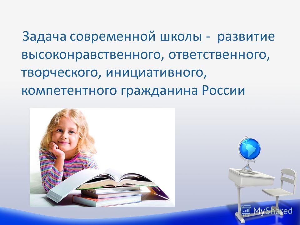 Задача современной школы - развитие высоконравственного, ответственного, творческого, инициативного, компетентного гражданина России