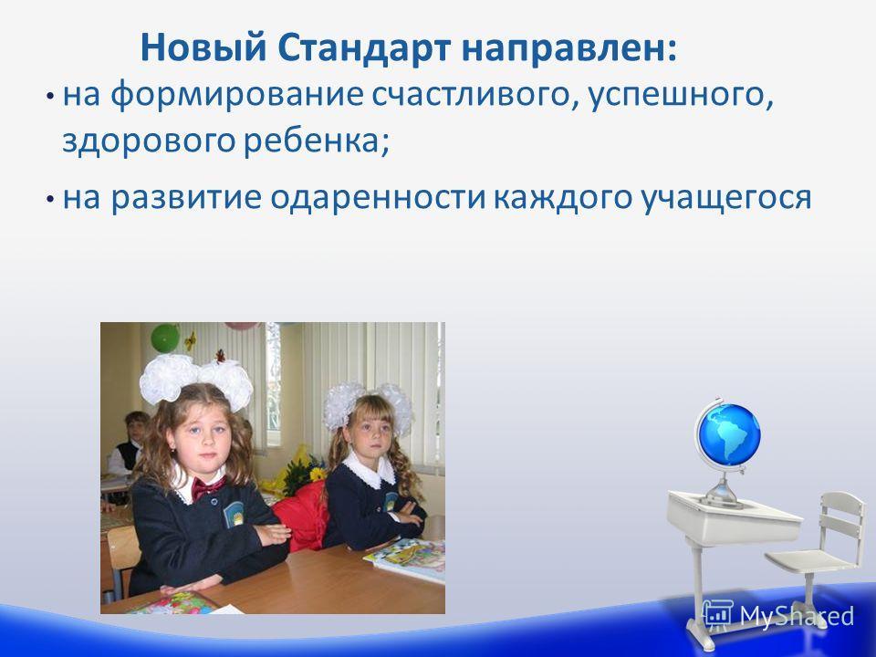 на формирование счастливого, успешного, здорового ребенка; на развитие одаренности каждого учащегося Новый Стандарт направлен: