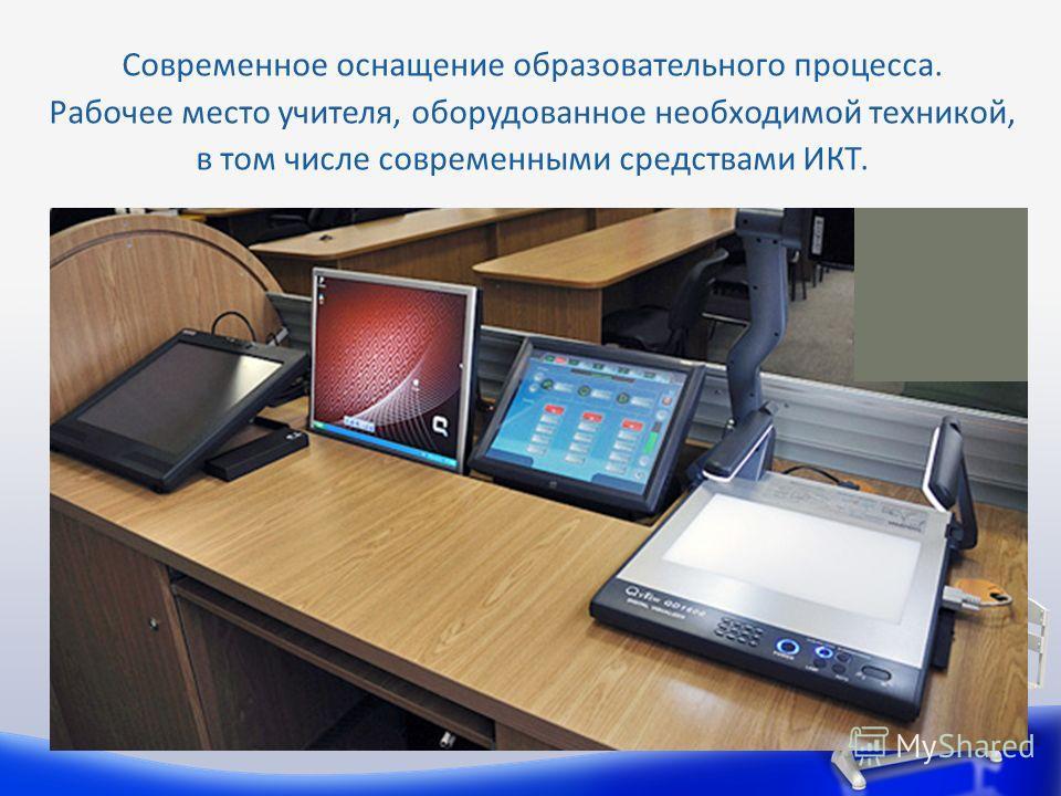Современное оснащение образовательного процесса. Рабочее место учителя, оборудованное необходимой техникой, в том числе современными средствами ИКТ.