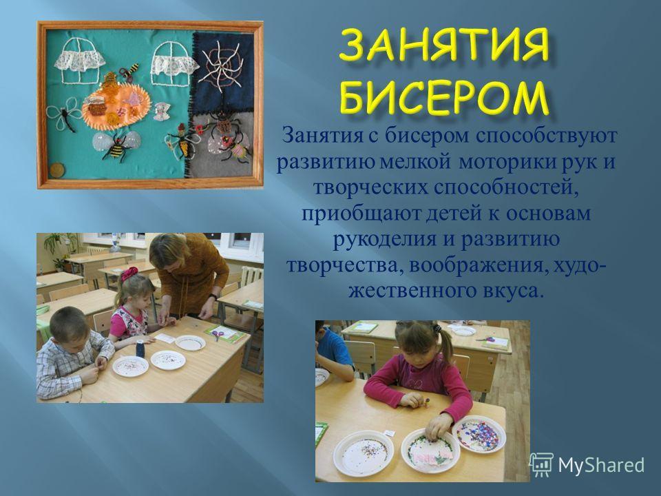 Занятия с бисером способствуют развитию мелкой моторики рук и творческих способностей, приобщают детей к основам рукоделия и развитию творчества, воображения, худо - жественного вкуса.