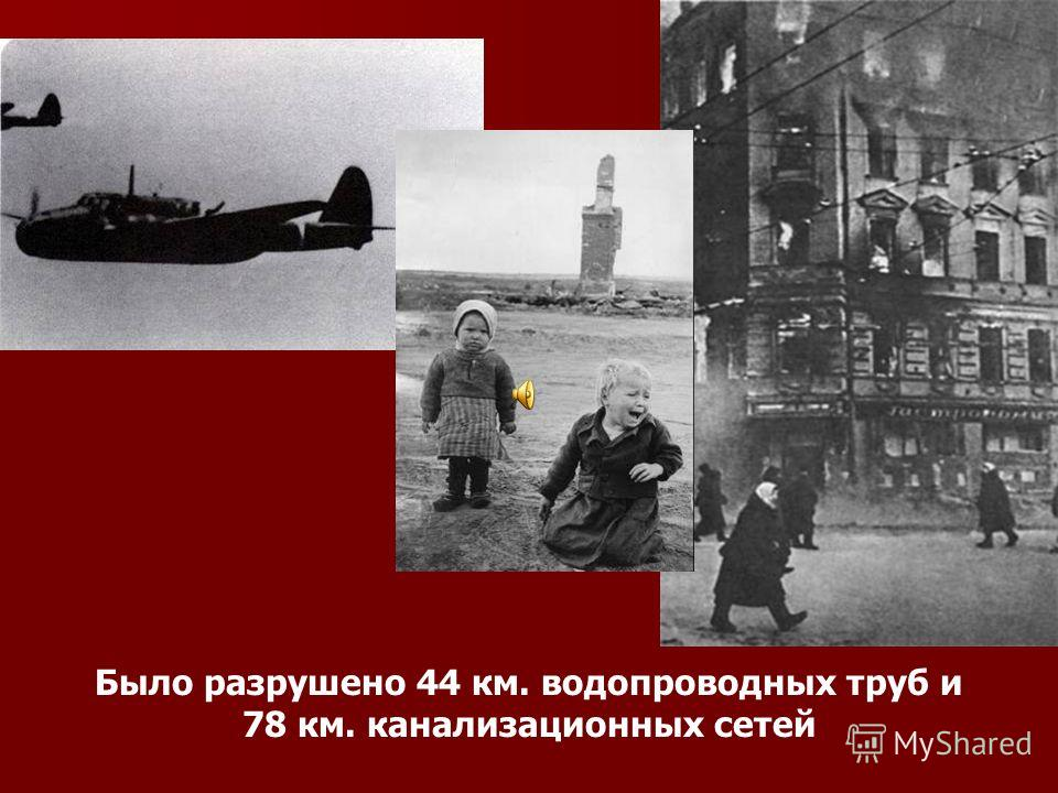 Было разрушено 44 км. водопроводных труб и 78 км. канализационных сетей