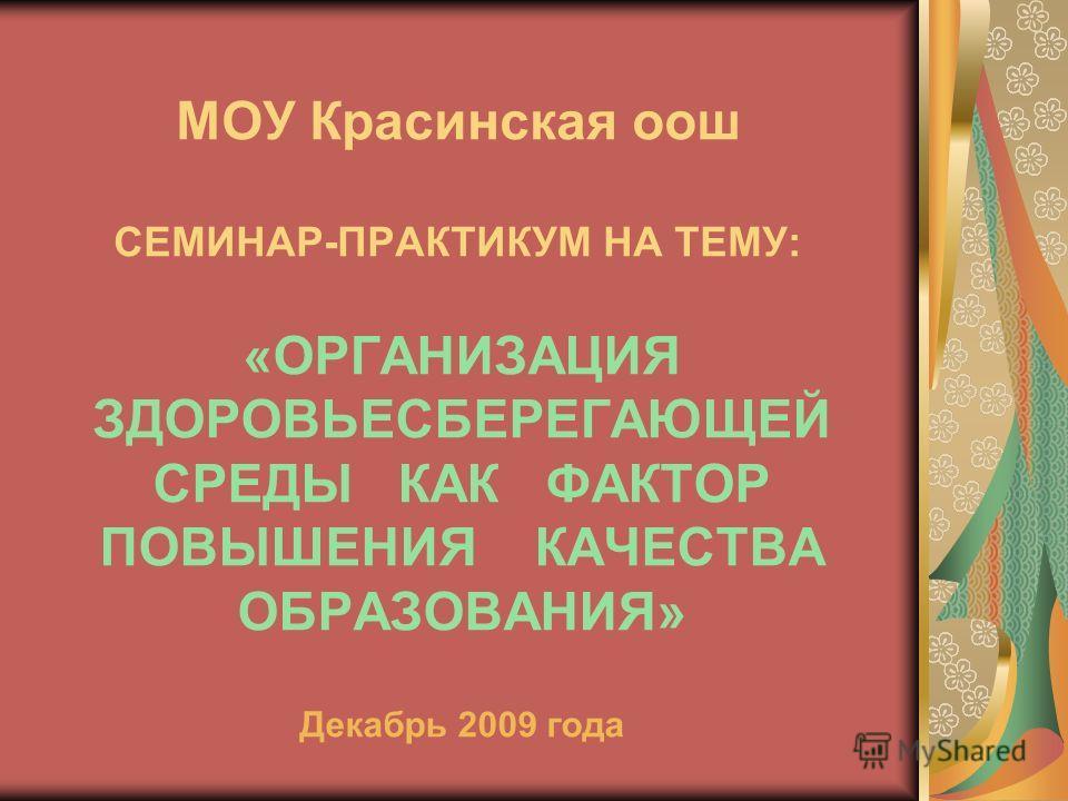 МОУ Красинская оош СЕМИНАР-ПРАКТИКУМ НА ТЕМУ: «ОРГАНИЗАЦИЯ ЗДОРОВЬЕСБЕРЕГАЮЩЕЙ СРЕДЫ КАК ФАКТОР ПОВЫШЕНИЯ КАЧЕСТВА ОБРАЗОВАНИЯ» Декабрь 2009 года