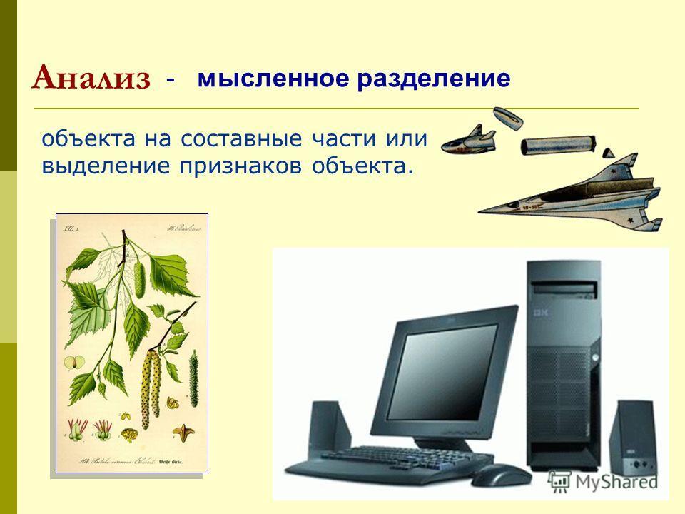 Анализ объекта на составные части или выделение признаков объекта. - мысленное разделение