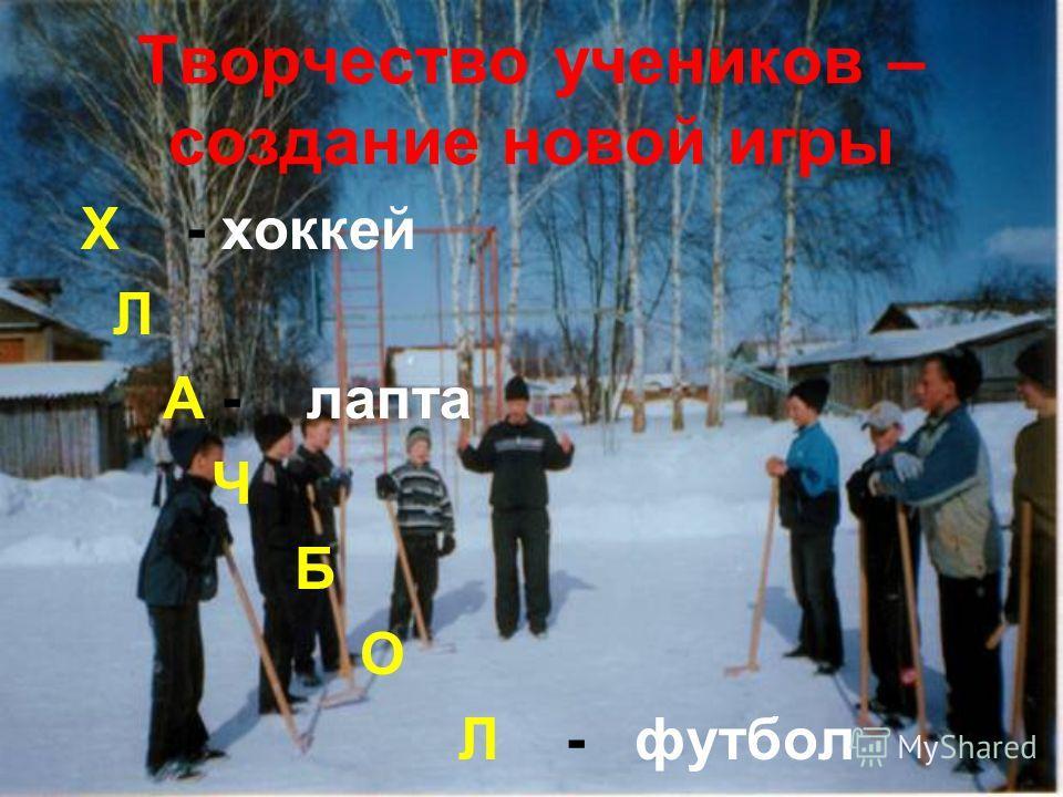 Творчество учеников – создание новой игры Х - хоккей Л А - лапта Ч Б О Л - футбол