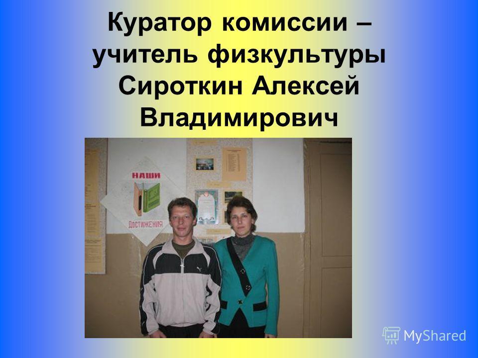 Куратор комиссии – учитель физкультуры Сироткин Алексей Владимирович