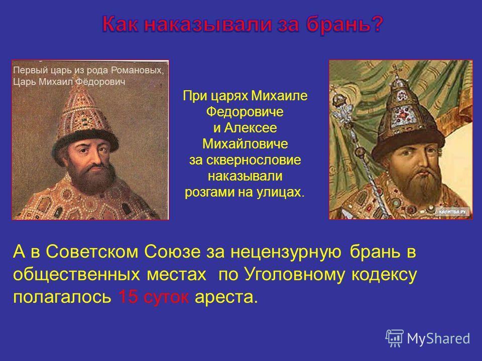 При царях Михаиле Федоровиче и Алексее Михайловиче за сквернословие наказывали розгами на улицах. А в Советском Союзе за нецензурную брань в общественных местах по Уголовному кодексу полагалось 15 суток ареста.