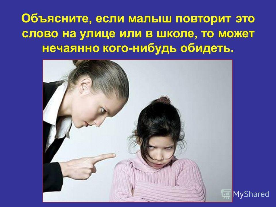 Объясните, если малыш повторит это слово на улице или в школе, то может нечаянно кого-нибудь обидеть.