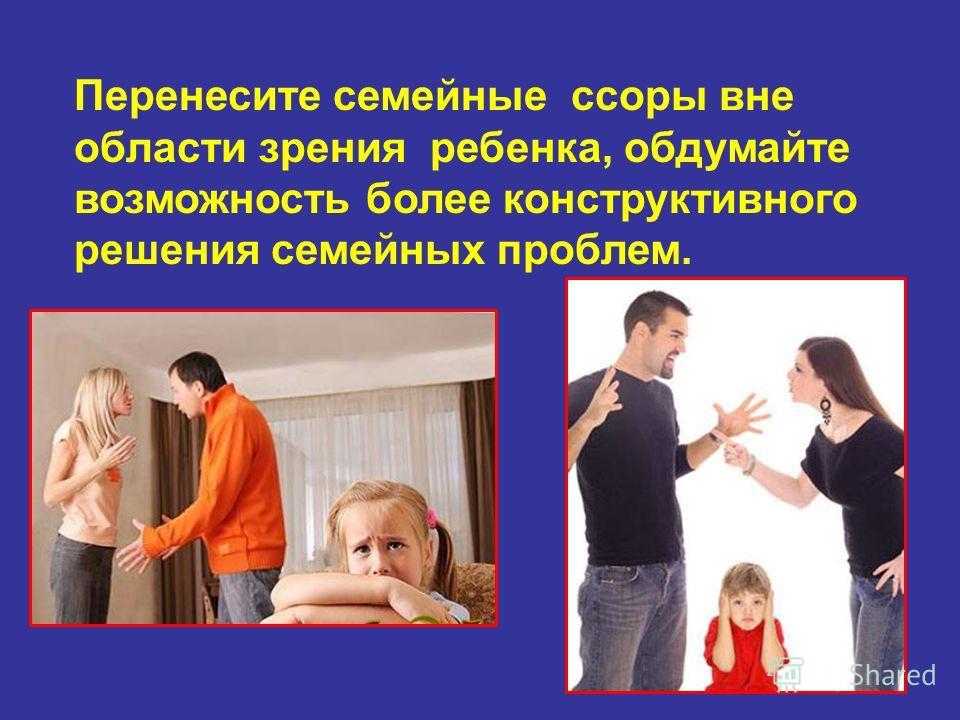 Перенесите семейные ссоры вне области зрения ребенка, обдумайте возможность более конструктивного решения семейных проблем.