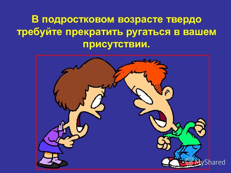 В подростковом возрасте твердо требуйте прекратить ругаться в вашем присутствии.