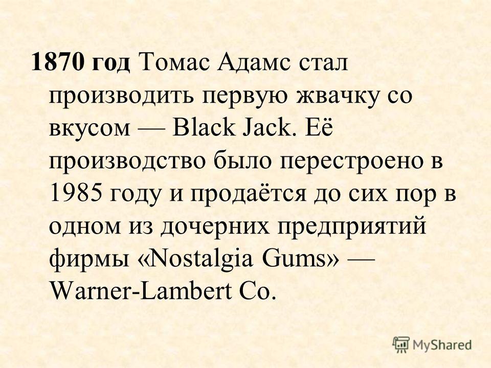 1870 год Томас Адамс стал производить первую жвачку со вкусом Black Jack. Её производство было перестроено в 1985 году и продаётся до сих пор в одном из дочерних предприятий фирмы «Nostalgia Gums» Warner-Lambert Co.