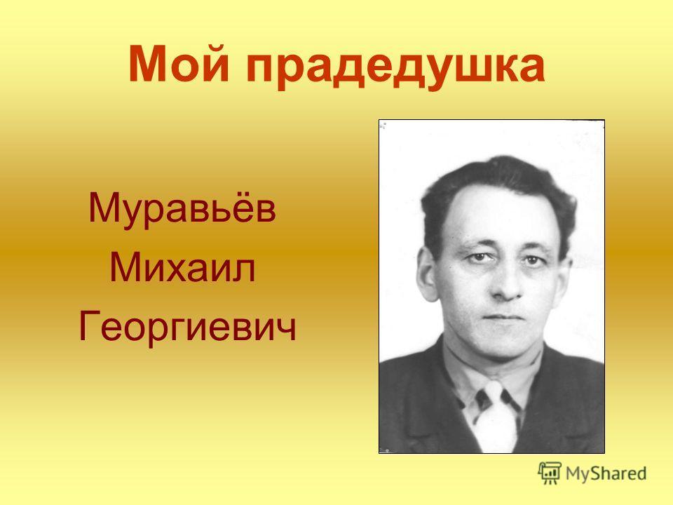 Мой прадедушка Муравьёв Михаил Георгиевич