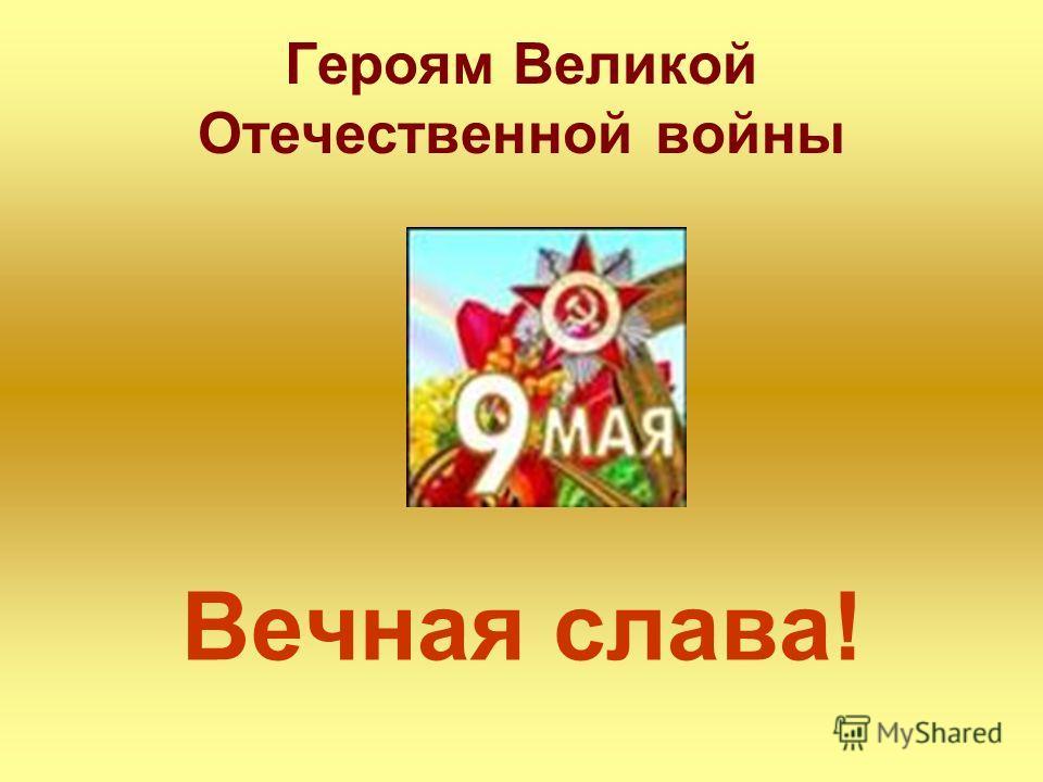 Героям Великой Отечественной войны Вечная слава!