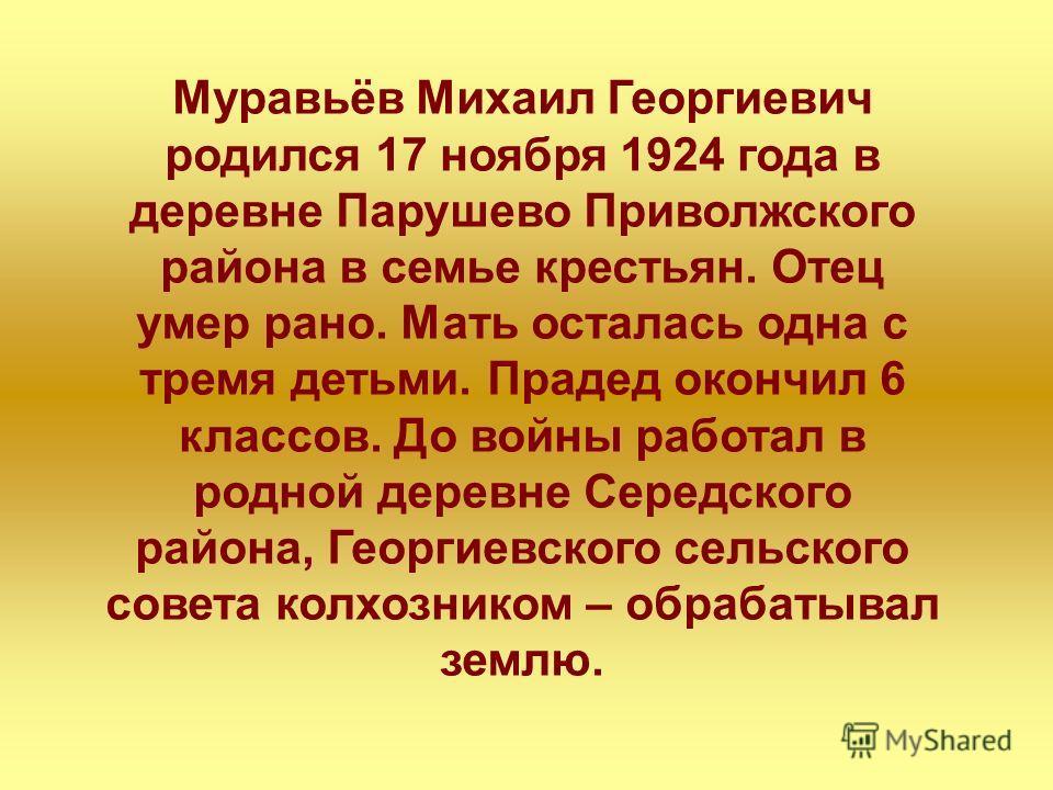Муравьёв Михаил Георгиевич родился 17 ноября 1924 года в деревне Парушево Приволжского района в семье крестьян. Отец умер рано. Мать осталась одна с тремя детьми. Прадед окончил 6 классов. До войны работал в родной деревне Середского района, Георгиев