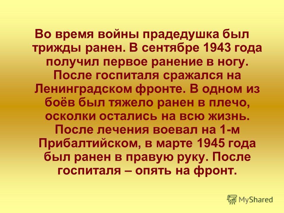 Во время войны прадедушка был трижды ранен. В сентябре 1943 года получил первое ранение в ногу. После госпиталя сражался на Ленинградском фронте. В одном из боёв был тяжело ранен в плечо, осколки остались на всю жизнь. После лечения воевал на 1-м При