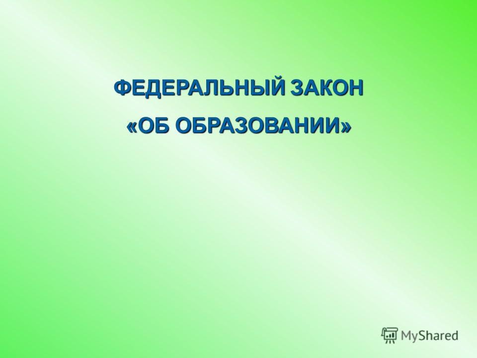 ФЕДЕРАЛЬНЫЙ ЗАКОН «ОБ ОБРАЗОВАНИИ»