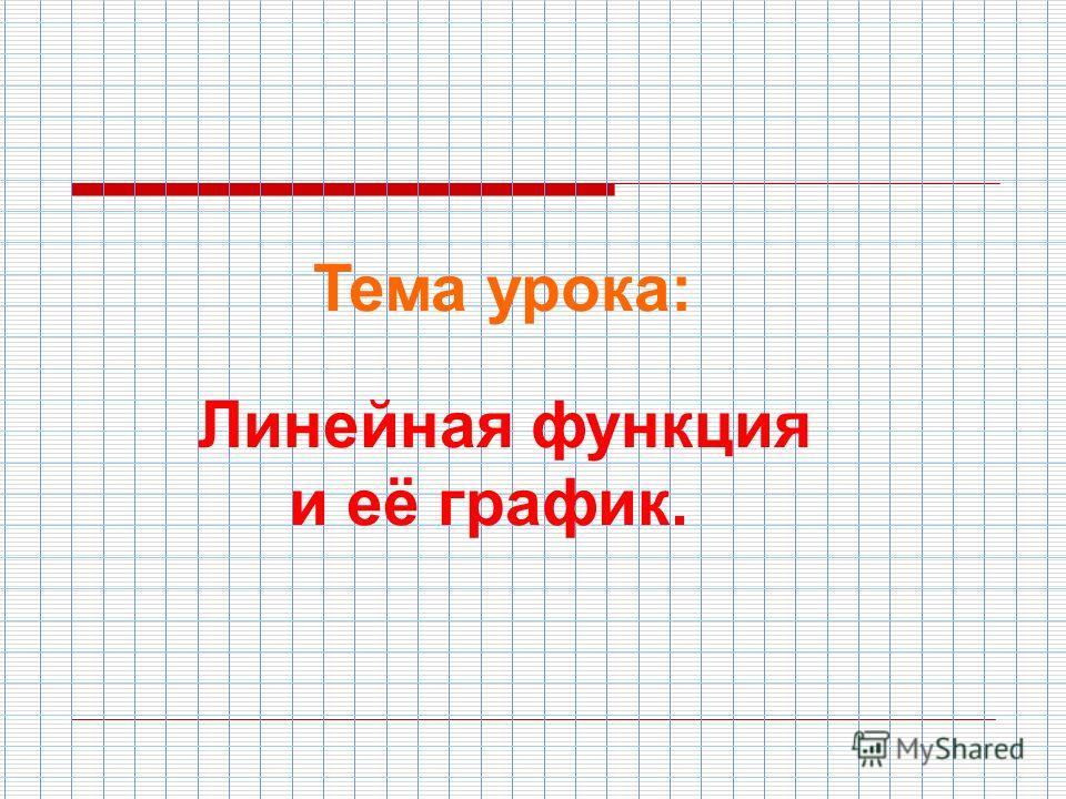 Тема урока: Линейная функция и её график.