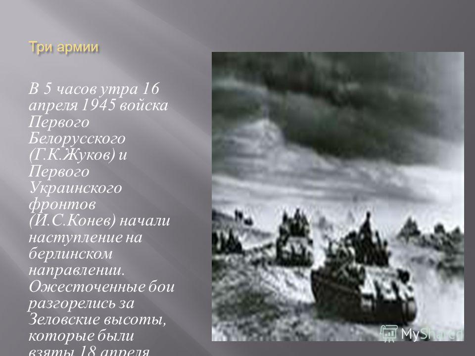 Три армии В 5 часов утра 16 апреля 1945 войска Первого Белорусского ( Г. К. Жуков ) и Первого Украинского фронтов ( И. С. Конев ) начали наступление на берлинском направлении. Ожесточенные бои разгорелись за Зеловские высоты, которые были взяты 18 ап