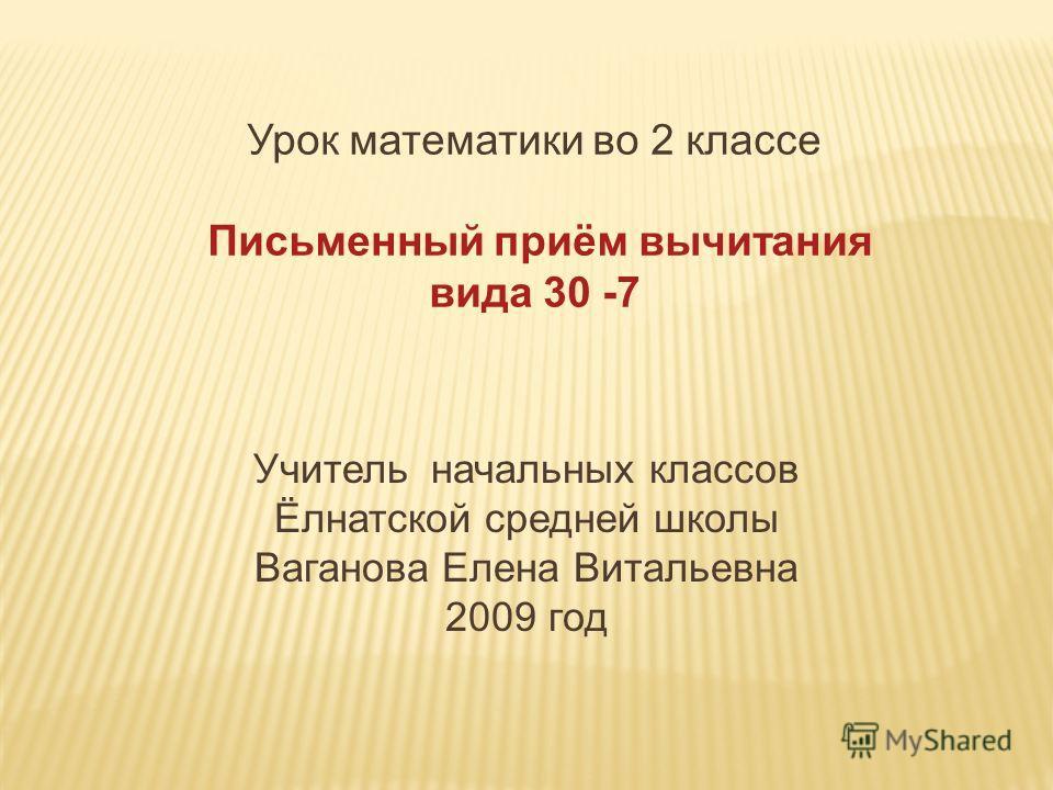 Урок математики во 2 классе Письменный приём вычитания вида 30 -7 Учитель начальных классов Ёлнатской средней школы Ваганова Елена Витальевна 2009 год