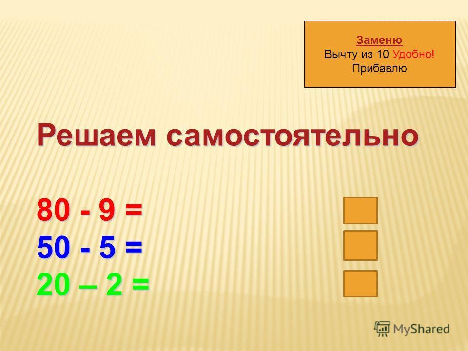 Заменю Вычту из 10 Удобно! Прибавлю Решаем самостоятельно 80 - 9 = 71 50 - 5 = 45 20 – 2 = 18