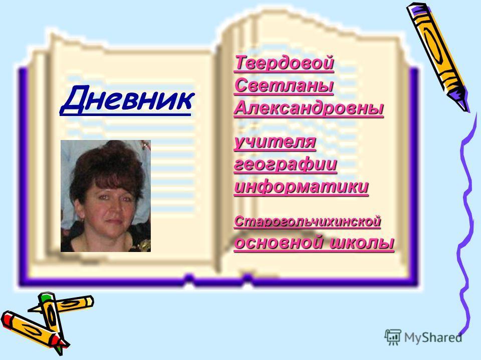 Твердовой Светланы Александровны учителя географии информатики Старогольчихинской основной школы Дневник