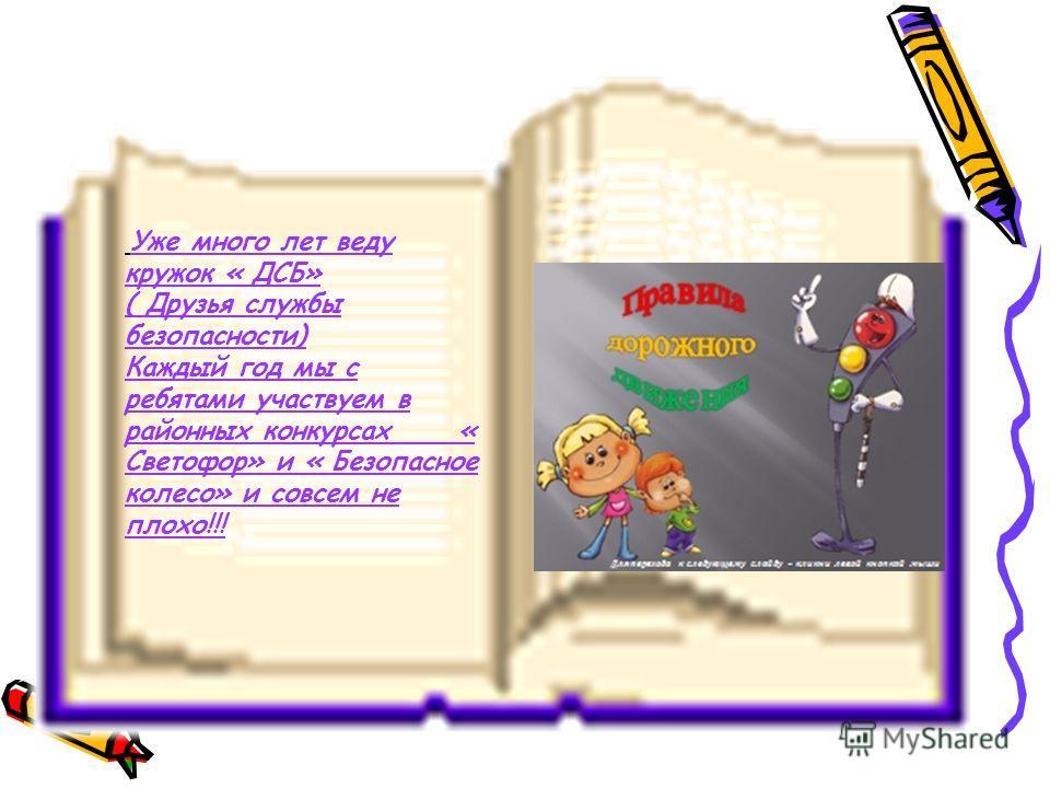 Уже много лет веду кружок « ДСБ» ( Друзья службы безопасности) Каждый год мы с ребятами участвуем в районных конкурсах « Светофор» и « Безопасное колесо» и совсем не плохо!!!