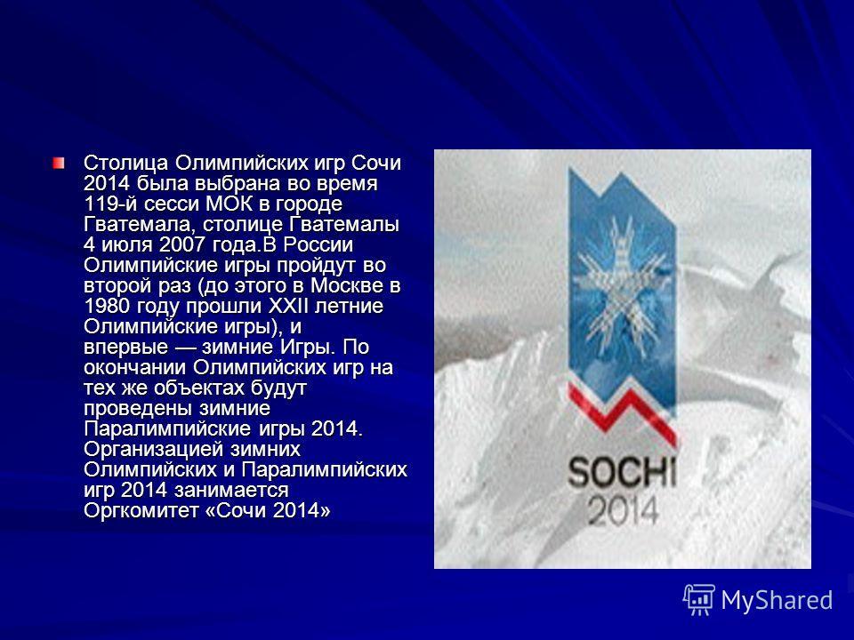 Столица Олимпийских игр Сочи 2014 была выбрана во время 119-й сесси МОК в городе Гватемала, столице Гватемалы 4 июля 2007 года.В России Олимпийские игры пройдут во второй раз (до этого в Москве в 1980 году прошли XXII летние Олимпийские игры), и впер