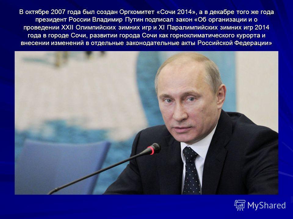 В октябре 2007 года был создан Оргкомитет «Сочи 2014», а в декабре того же года президент России Владимир Путин подписал закон «Об организации и о проведении XXII Олимпийских зимних игр и XI Паралимпийских зимних игр 2014 года в городе Сочи, развитии
